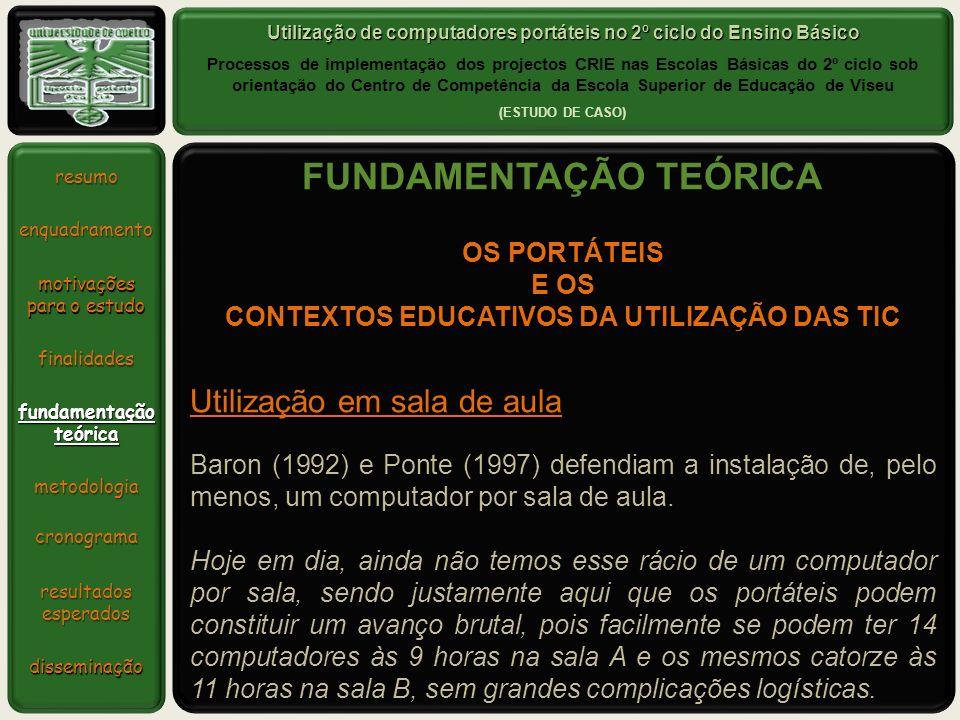 Utilização de computadores portáteis no 2º ciclo do Ensino Básico Processos de implementação dos projectos CRIE nas Escolas Básicas do 2º ciclo sob orientação do Centro de Competência da Escola Superior de Educação de Viseu (ESTUDO DE CASO) resumo enquadramento metodologia motivações para o estudo finalidades fundamentaçãoteórica cronograma resultadosesperados disseminação FUNDAMENTAÇÃO TEÓRICA Utilização em sala de aula Baron (1992) e Ponte (1997) defendiam a instalação de, pelo menos, um computador por sala de aula.