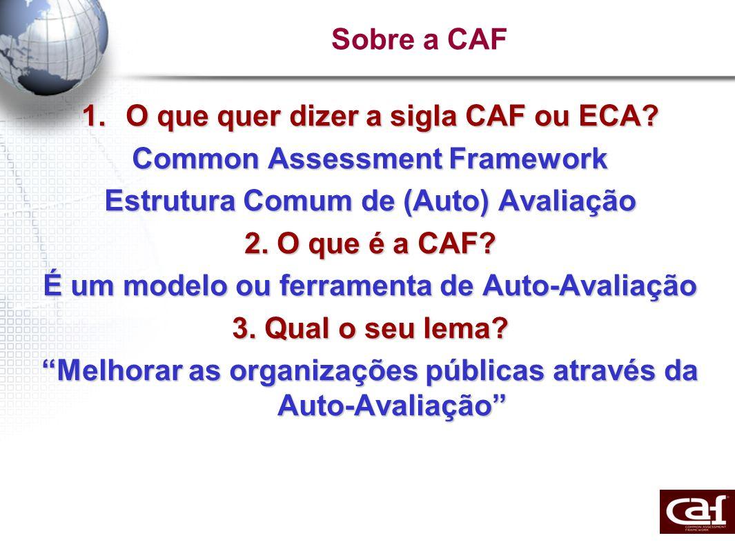 Sobre a CAF 1.O que quer dizer a sigla CAF ou ECA? Common Assessment Framework Estrutura Comum de (Auto) Avaliação 2. O que é a CAF? É um modelo ou fe