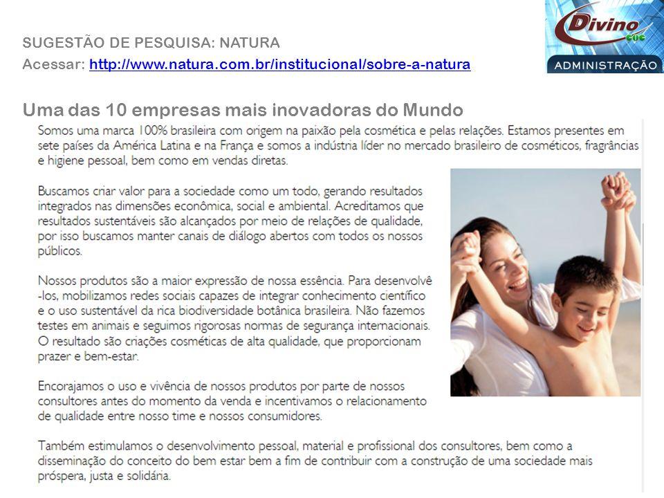 Acessar: http://www.natura.com.br/institucional/sobre-a-naturahttp://www.natura.com.br/institucional/sobre-a-natura Uma das 10 empresas mais inovadoras do Mundo