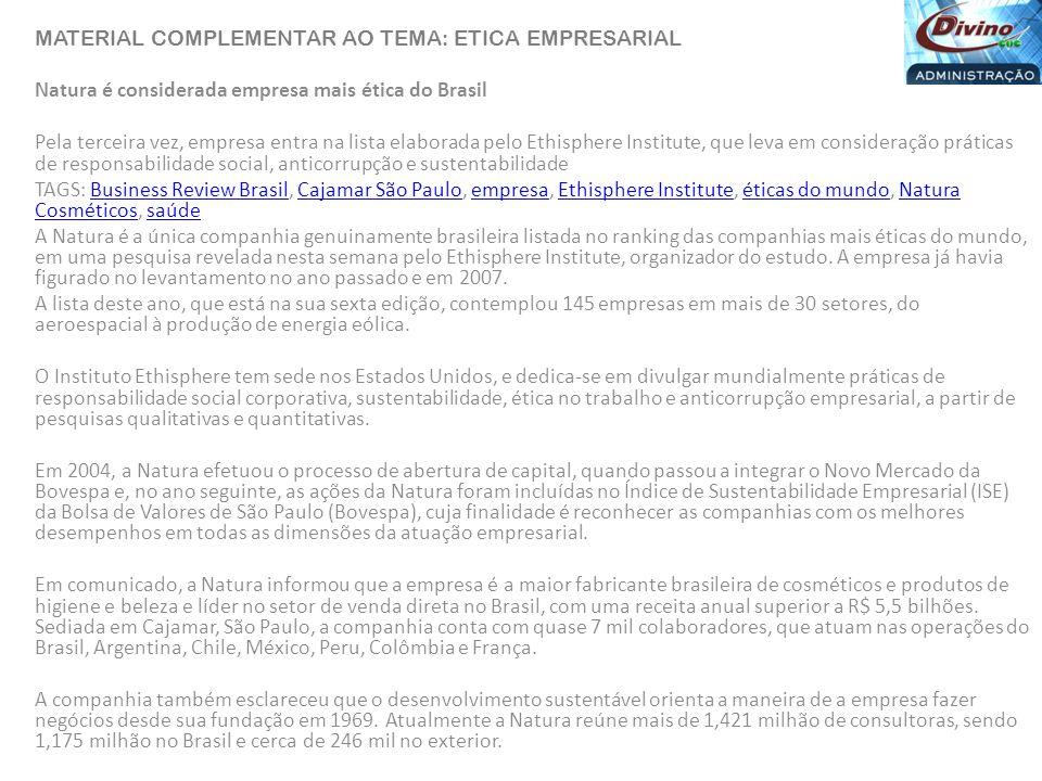 MATERIAL COMPLEMENTAR AO TEMA: ETICA EMPRESARIAL Natura é considerada empresa mais ética do Brasil Pela terceira vez, empresa entra na lista elaborada pelo Ethisphere Institute, que leva em consideração práticas de responsabilidade social, anticorrupção e sustentabilidade TAGS: Business Review Brasil, Cajamar São Paulo, empresa, Ethisphere Institute, éticas do mundo, Natura Cosméticos, saúdeBusiness Review BrasilCajamar São PauloempresaEthisphere Instituteéticas do mundoNatura Cosméticossaúde A Natura é a única companhia genuinamente brasileira listada no ranking das companhias mais éticas do mundo, em uma pesquisa revelada nesta semana pelo Ethisphere Institute, organizador do estudo.