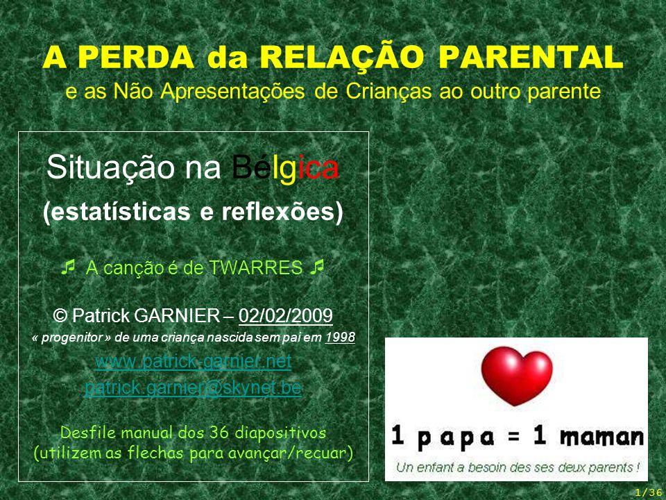 1/36 A PERDA da RELAÇÃO PARENTAL e as Não Apresentações de Crianças ao outro parente Situação na Bélgica (estatísticas e reflexões) A canção é de TWARRES © Patrick GARNIER – 02/02/2009 « progenitor » de uma criança nascida sem pai em 1998 www.patrick-garnier.net patrick.garnier@skynet.be Desfile manual dos 36 diapositivos (utilizem as flechas para avançar/recuar)