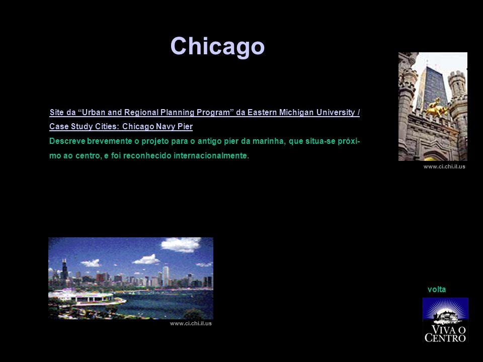 Chicago Site da Urban and Regional Planning Program da Eastern Michigan University / Case Study Cities: Chicago Navy Pier Descreve brevemente o projeto para o antigo píer da marinha, que situa-se próxi- mo ao centro, e foi reconhecido internacionalmente.