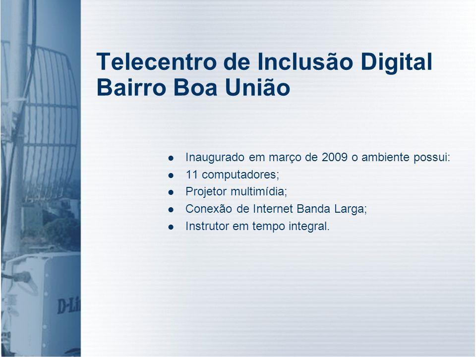 Telecentro de Inclusão Digital Bairro Boa União Inaugurado em março de 2009 o ambiente possui: 11 computadores; Projetor multimídia; Conexão de Intern