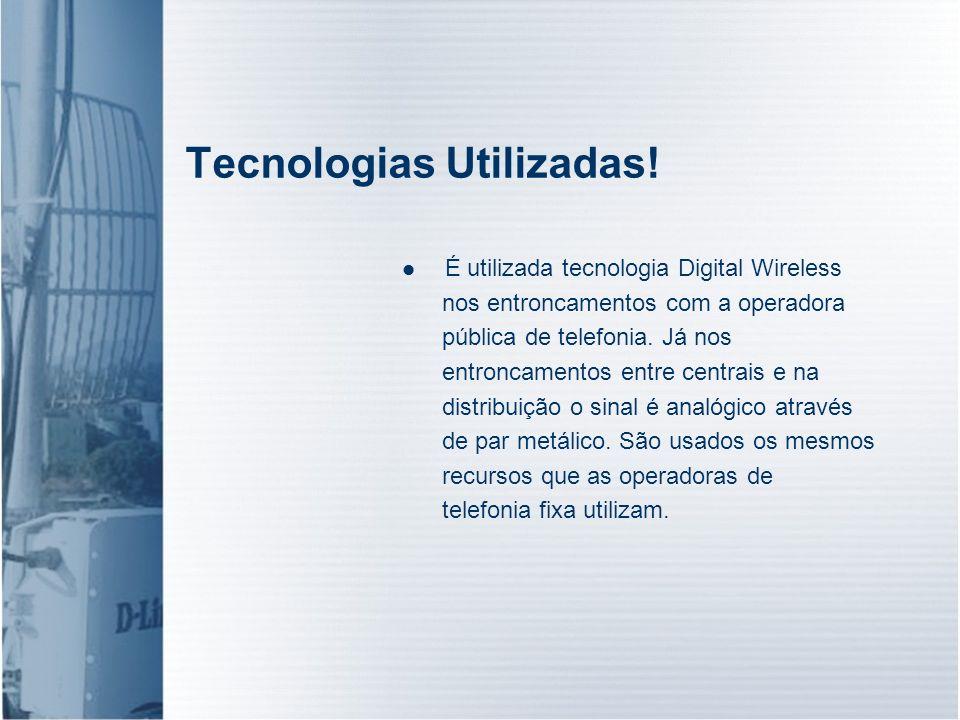 Tecnologias Utilizadas! É utilizada tecnologia Digital Wireless nos entroncamentos com a operadora pública de telefonia. Já nos entroncamentos entre c