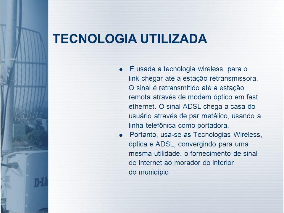 TECNOLOGIA UTILIZADA É usada a tecnologia wireless para o link chegar até a estação retransmissora. O sinal é retransmitido até a estação remota atrav