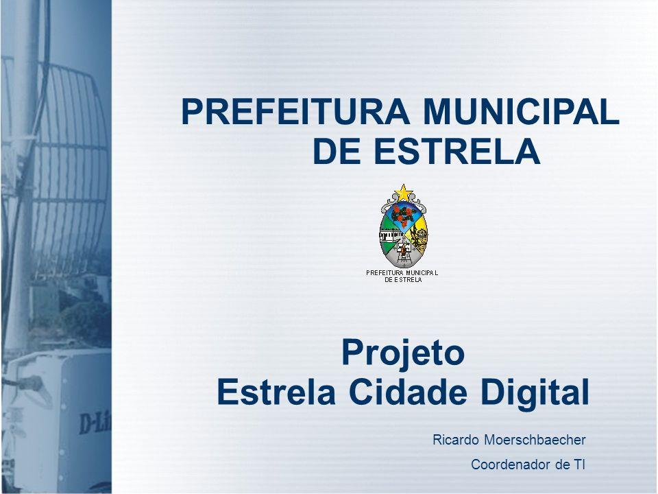 PREFEITURA MUNICIPAL DE ESTRELA Projeto Estrela Cidade Digital Ricardo Moerschbaecher Coordenador de TI