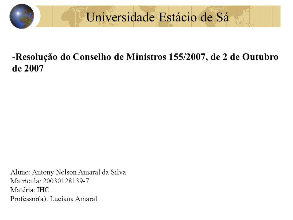 -Resolução do Conselho de Ministros 155/2007, de 2 de Outubro de 2007 Aluno: Antony Nelson Amaral da Silva Matrícula: 20030128139-7 Matéria: IHC Professor(a): Luciana Amaral Universidade Estácio de Sá