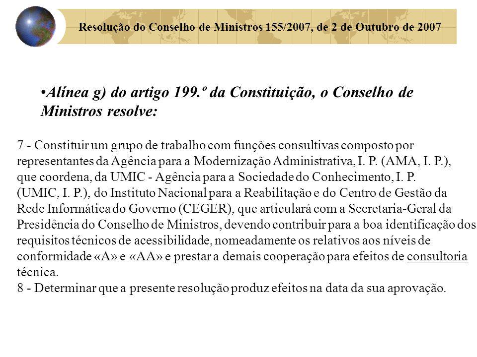 Resolução do Conselho de Ministros 155/2007, de 2 de Outubro de 2007 Alínea g) do artigo 199.º da Constituição, o Conselho de Ministros resolve: 7 - Constituir um grupo de trabalho com funções consultivas composto por representantes da Agência para a Modernização Administrativa, I.