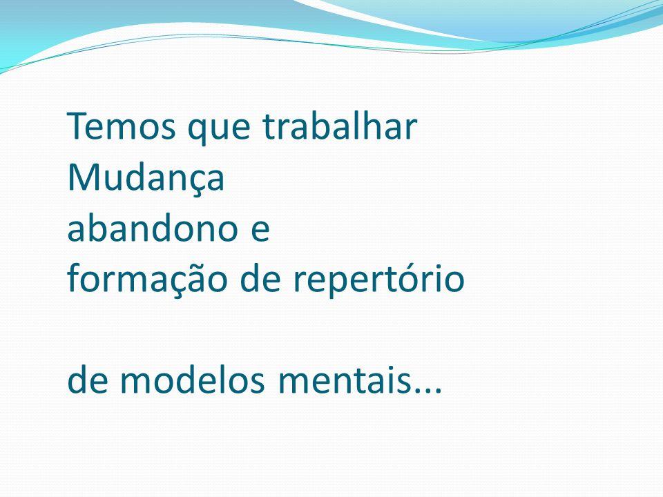 Temos que trabalhar Mudança abandono e formação de repertório de modelos mentais...