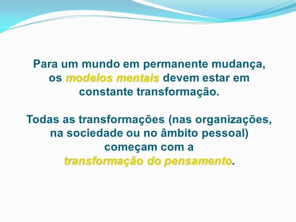 Para um mundo em permanente mudança, modelos mentais os modelos mentais devem estar em constante transformação. Todas as transformações (nas organizaç
