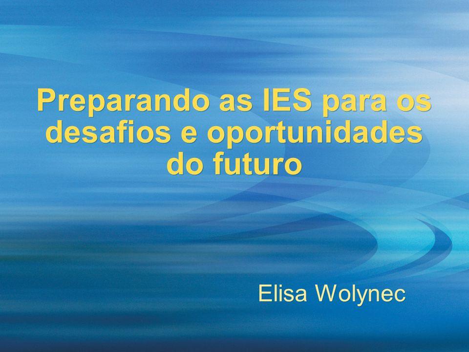 Preparando as IES para os desafios e oportunidades do futuro Elisa Wolynec