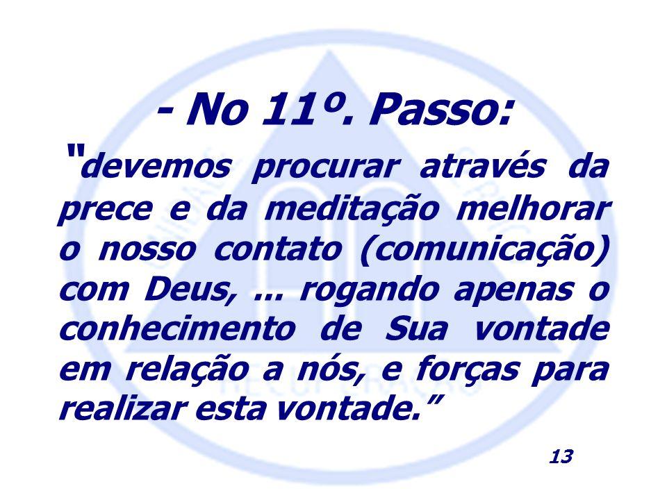 - No 11º. Passo: devemos procurar através da prece e da meditação melhorar o nosso contato (comunicação) com Deus,... rogando apenas o conhecimento de