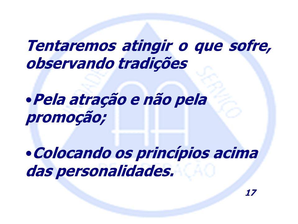 Tentaremos atingir o que sofre, observando tradições Pela atração e não pela promoção; Colocando os princípios acima das personalidades. 17