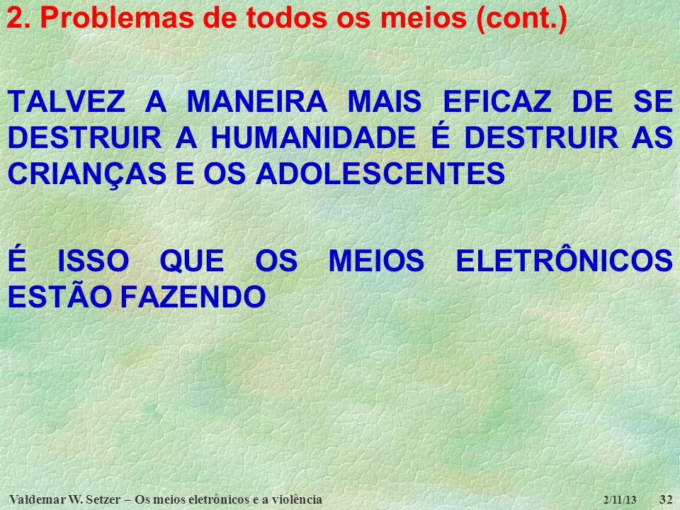 Valdemar W. Setzer – Os meios eletrônicos e a violência32 2/11/13 2. Problemas de todos os meios (cont.) TALVEZ A MANEIRA MAIS EFICAZ DE SE DESTRUIR A