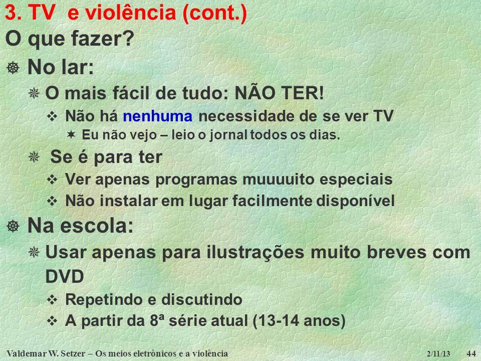 Valdemar W. Setzer – Os meios eletrônicos e a violência44 2/11/13 3. TV e violência (cont.) O que fazer? No lar: O mais fácil de tudo: NÃO TER! Não há