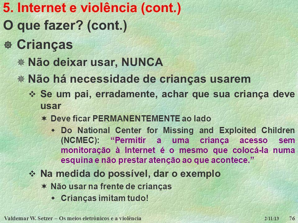 Valdemar W. Setzer – Os meios eletrônicos e a violência76 2/11/13 5. Internet e violência (cont.) O que fazer? (cont.) Crianças Não deixar usar, NUNCA