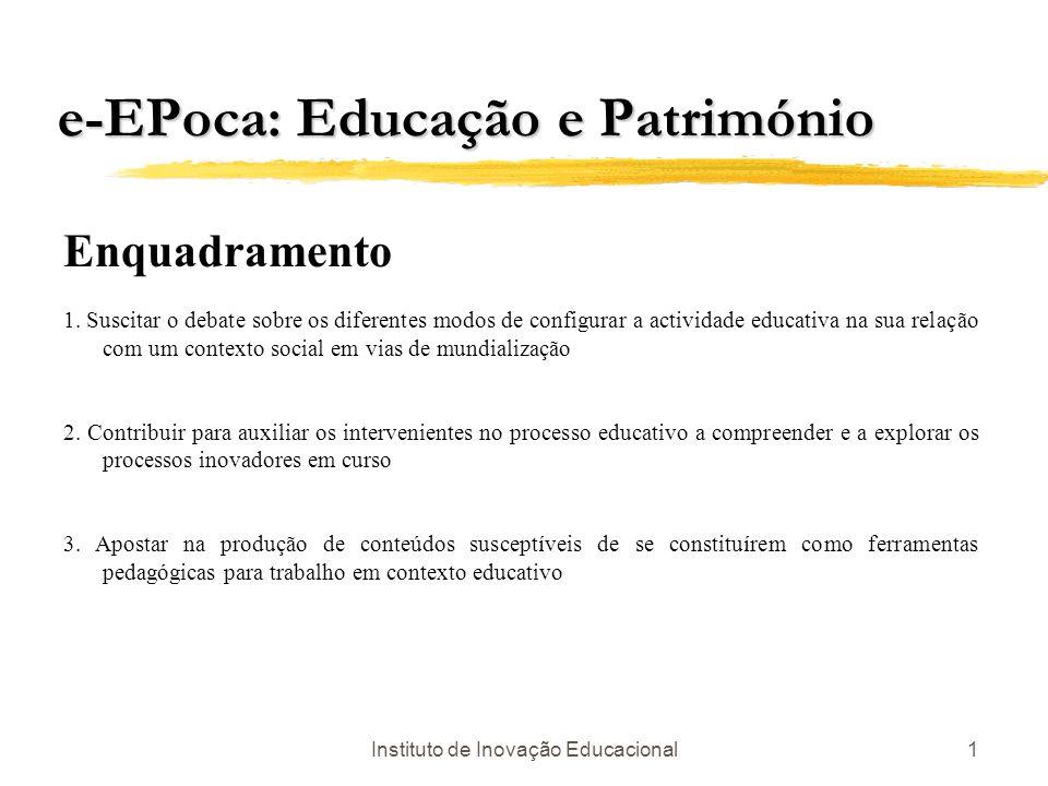 Instituto de Inovação Educacional1 e-EPoca: Educação e Património Enquadramento 1. Suscitar o debate sobre os diferentes modos de configurar a activid