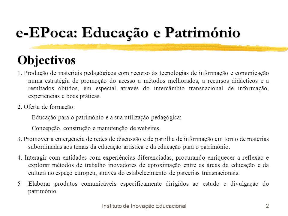 Instituto de Inovação Educacional2 e-EPoca: Educação e Património Objectivos 1. Produção de materiais pedagógicos com recurso às tecnologias de inform