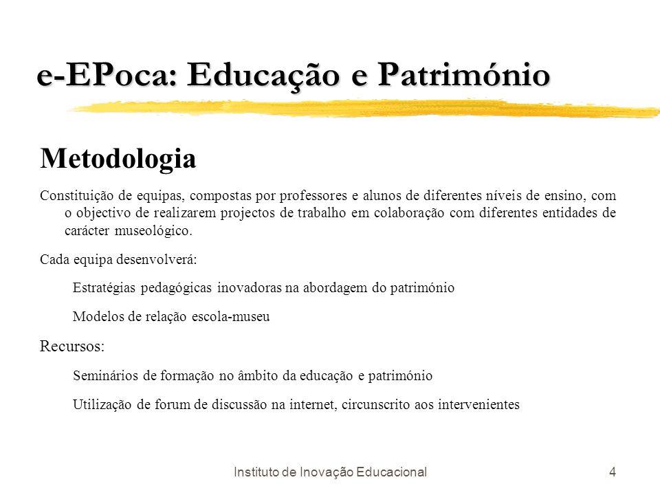 Instituto de Inovação Educacional4 e-EPoca: Educação e Património Metodologia Constituição de equipas, compostas por professores e alunos de diferente