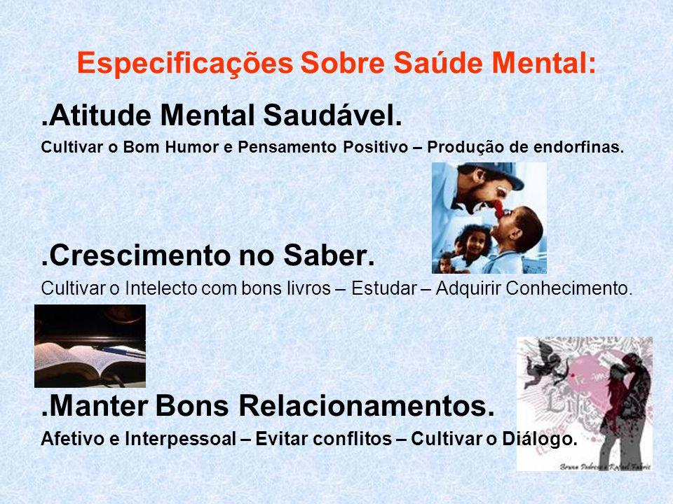 Especificações Sobre Saúde Mental:.Atitude Mental Saudável. Cultivar o Bom Humor e Pensamento Positivo – Produção de endorfinas..Crescimento no Saber.