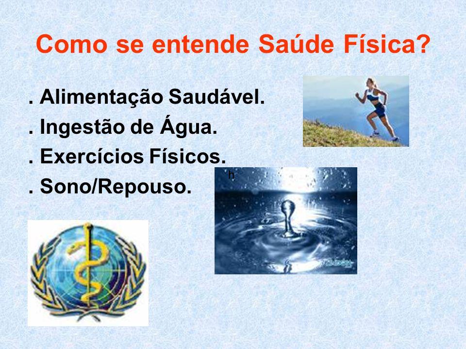 Como se entende Saúde Física?. Alimentação Saudável.. Ingestão de Água.. Exercícios Físicos.. Sono/Repouso. hh