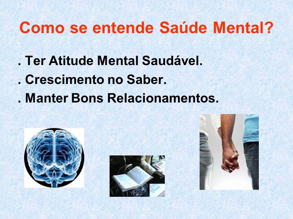 Como se entende Saúde Mental?. Ter Atitude Mental Saudável.. Crescimento no Saber.. Manter Bons Relacionamentos.