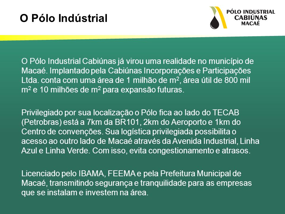 O Pólo Industrial Cabiúnas já virou uma realidade no município de Macaé. Implantado pela Cabiúnas Incorporações e Participações Ltda. conta com uma ár