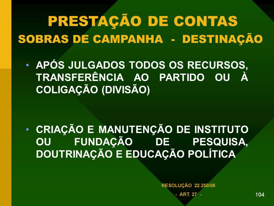 104 APÓS JULGADOS TODOS OS RECURSOS, TRANSFERÊNCIA AO PARTIDO OU À COLIGAÇÃO (DIVISÃO) CRIAÇÃO E MANUTENÇÃO DE INSTITUTO OU FUNDAÇÃO DE PESQUISA, DOUTRINAÇÃO E EDUCAÇÃO POLÍTICA PRESTAÇÃO DE CONTAS SOBRAS DE CAMPANHA - DESTINAÇÃO RESOLUÇÃO 22.250/06 - ART.