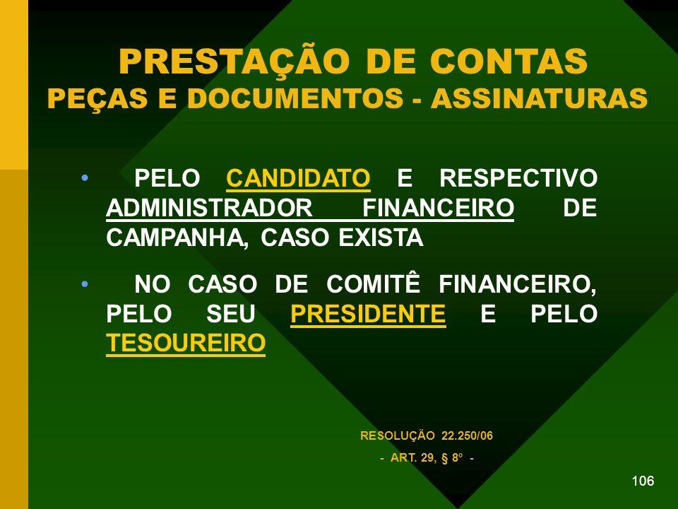 106 PELO CANDIDATO E RESPECTIVO ADMINISTRADOR FINANCEIRO DE CAMPANHA, CASO EXISTA NO CASO DE COMITÊ FINANCEIRO, PELO SEU PRESIDENTE E PELO TESOUREIRO PRESTAÇÃO DE CONTAS PEÇAS E DOCUMENTOS - ASSINATURAS RESOLUÇÃO 22.250/06 - ART.