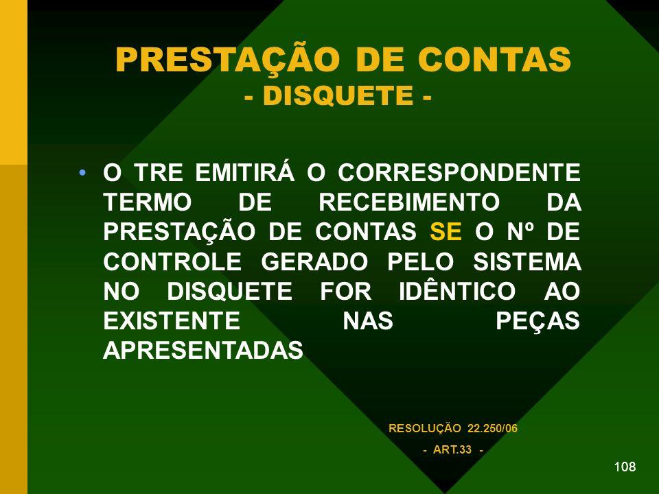 108 O TRE EMITIRÁ O CORRESPONDENTE TERMO DE RECEBIMENTO DA PRESTAÇÃO DE CONTAS SE O Nº DE CONTROLE GERADO PELO SISTEMA NO DISQUETE FOR IDÊNTICO AO EXISTENTE NAS PEÇAS APRESENTADAS PRESTAÇÃO DE CONTAS - DISQUETE - RESOLUÇÃO 22.250/06 - ART.33 -