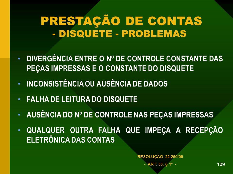 109 DIVERGÊNCIA ENTRE O Nº DE CONTROLE CONSTANTE DAS PEÇAS IMPRESSAS E O CONSTANTE DO DISQUETE INCONSISTÊNCIA OU AUSÊNCIA DE DADOS FALHA DE LEITURA DO DISQUETE AUSÊNCIA DO Nº DE CONTROLE NAS PEÇAS IMPRESSAS QUALQUER OUTRA FALHA QUE IMPEÇA A RECEPÇÃO ELETRÔNICA DAS CONTAS PRESTAÇÃO DE CONTAS - DISQUETE - PROBLEMAS RESOLUÇÃO 22.250/06 - ART.