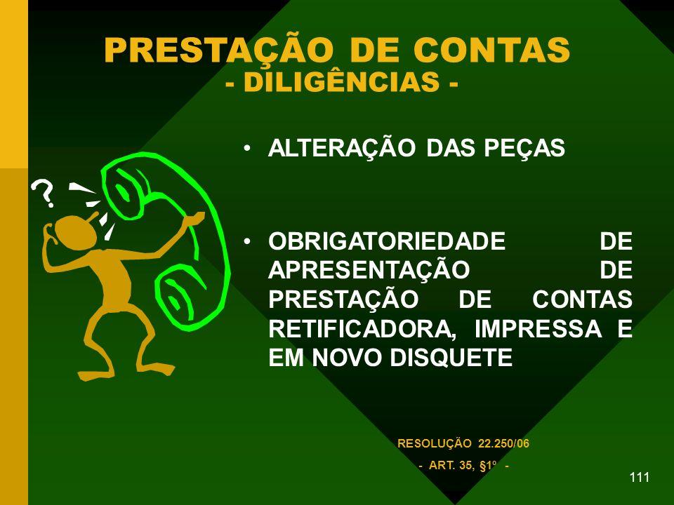 111 PRESTAÇÃO DE CONTAS - DILIGÊNCIAS - ALTERAÇÃO DAS PEÇAS OBRIGATORIEDADE DE APRESENTAÇÃO DE PRESTAÇÃO DE CONTAS RETIFICADORA, IMPRESSA E EM NOVO DISQUETE RESOLUÇÃO 22.250/06 - ART.