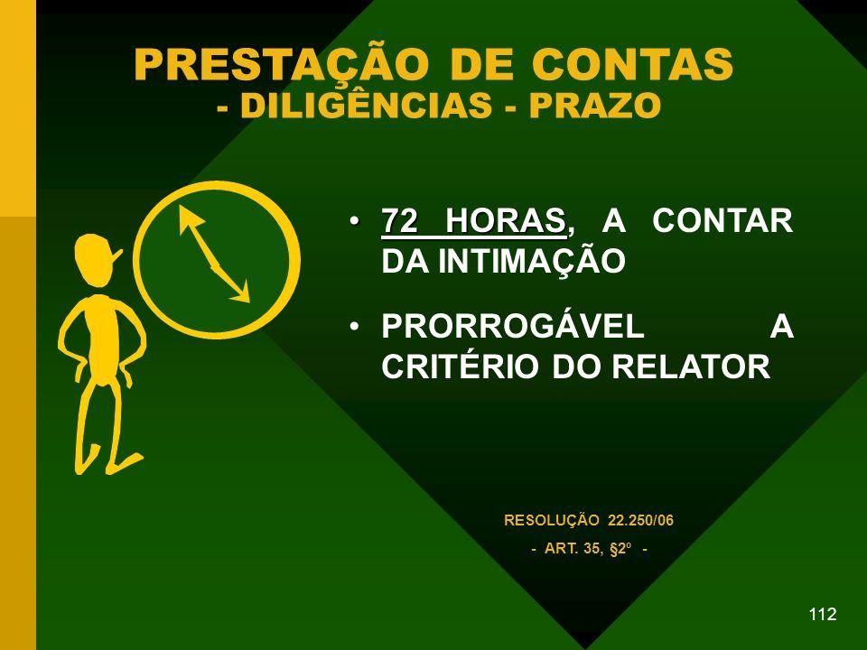112 PRESTAÇÃO DE CONTAS - DILIGÊNCIAS - PRAZO 72 HORAS72 HORAS, A CONTAR DA INTIMAÇÃO PRORROGÁVEL A CRITÉRIO DO RELATOR RESOLUÇÃO 22.250/06 - ART.