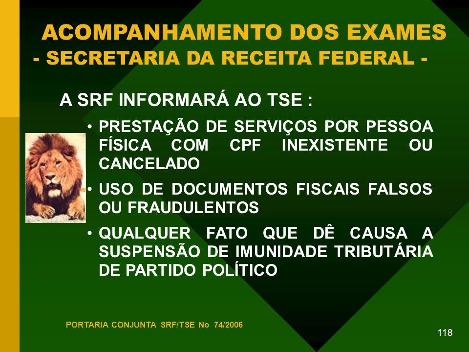 118 ACOMPANHAMENTO DOS EXAMES - SECRETARIA DA RECEITA FEDERAL - A SRF INFORMARÁ AO TSE : PRESTAÇÃO DE SERVIÇOS POR PESSOA FÍSICA COM CPF INEXISTENTE OU CANCELADO USO DE DOCUMENTOS FISCAIS FALSOS OU FRAUDULENTOS QUALQUER FATO QUE DÊ CAUSA A SUSPENSÃO DE IMUNIDADE TRIBUTÁRIA DE PARTIDO POLÍTICO PORTARIA CONJUNTA SRF/TSE No 74/2006