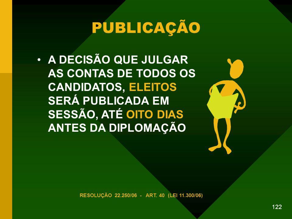 122 PUBLICAÇÃO A DECISÃO QUE JULGAR AS CONTAS DE TODOS OS CANDIDATOS, ELEITOS SERÁ PUBLICADA EM SESSÃO, ATÉ OITO DIAS ANTES DA DIPLOMAÇÃO RESOLUÇÃO 22.250/06 - ART.