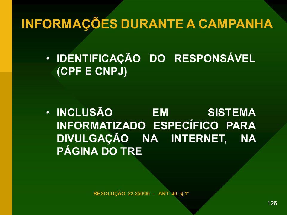 126 IDENTIFICAÇÃO DO RESPONSÁVEL (CPF E CNPJ) INCLUSÃO EM SISTEMA INFORMATIZADO ESPECÍFICO PARA DIVULGAÇÃO NA INTERNET, NA PÁGINA DO TRE INFORMAÇÕES DURANTE A CAMPANHA RESOLUÇÃO 22.250/06 - ART.