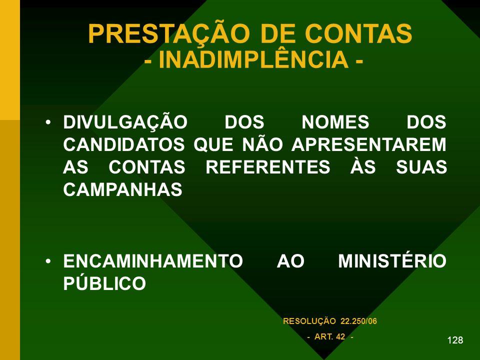 128 PRESTAÇÃO DE CONTAS - INADIMPLÊNCIA - DIVULGAÇÃO DOS NOMES DOS CANDIDATOS QUE NÃO APRESENTAREM AS CONTAS REFERENTES ÀS SUAS CAMPANHAS ENCAMINHAMENTO AO MINISTÉRIO PÚBLICO RESOLUÇÃO 22.250/06 - ART.