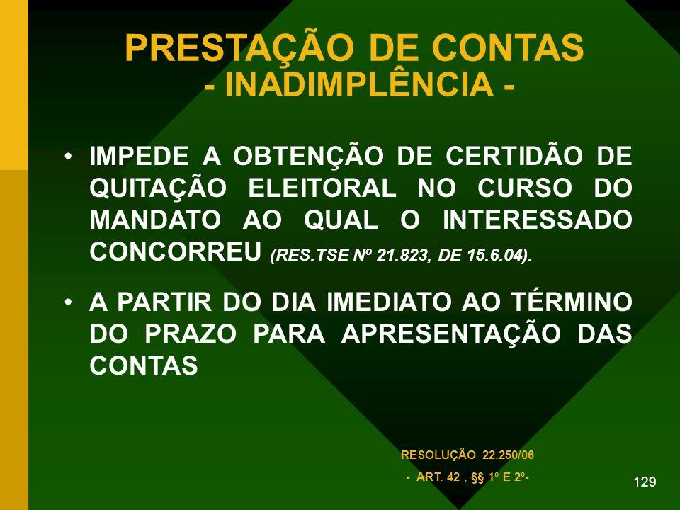 129 PRESTAÇÃO DE CONTAS - INADIMPLÊNCIA - IMPEDE A OBTENÇÃO DE CERTIDÃO DE QUITAÇÃO ELEITORAL NO CURSO DO MANDATO AO QUAL O INTERESSADO CONCORREU (RES.TSE Nº 21.823, DE 15.6.04).