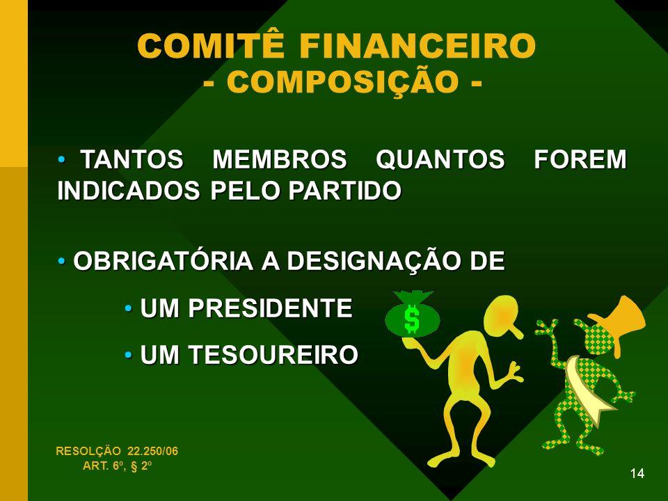 14 COMITÊ FINANCEIRO - COMPOSIÇÃO - TANTOS MEMBROS QUANTOS FOREM INDICADOS PELO PARTIDO TANTOS MEMBROS QUANTOS FOREM INDICADOS PELO PARTIDO RESOLÇÃO 22.250/06 ART.