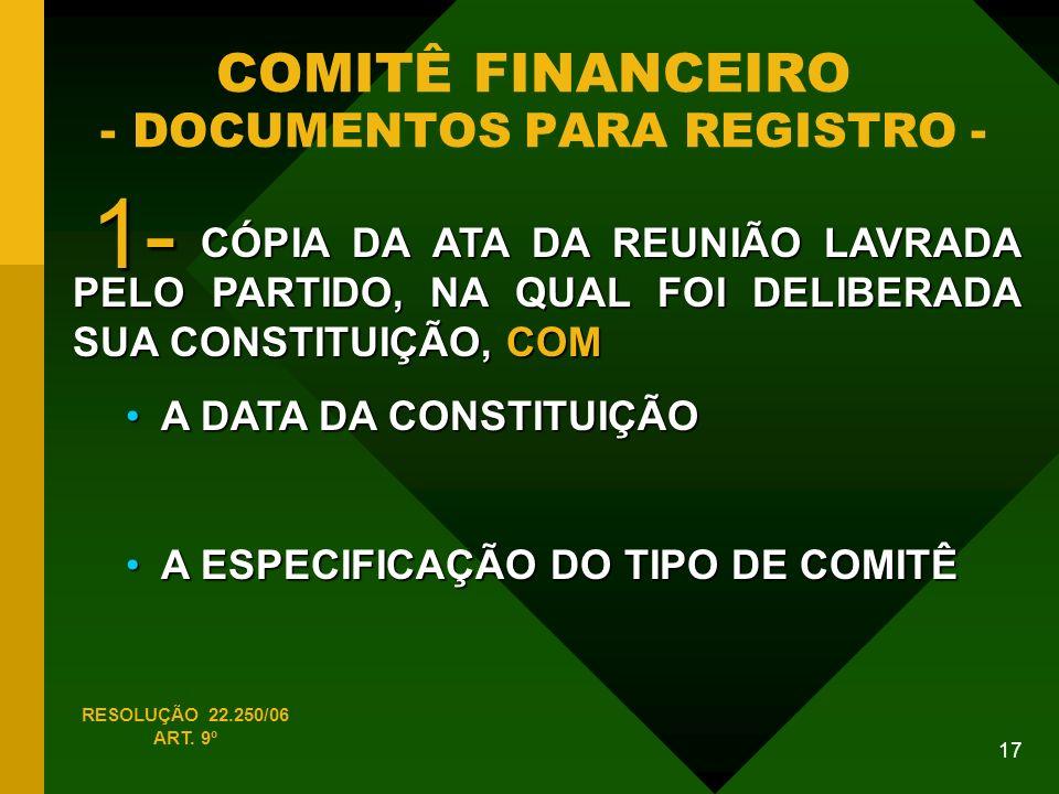 17 COMITÊ FINANCEIRO - DOCUMENTOS PARA REGISTRO - CÓPIA DA ATA DA REUNIÃO LAVRADA PELO PARTIDO, NA QUAL FOI DELIBERADA SUA CONSTITUIÇÃO, COM CÓPIA DA ATA DA REUNIÃO LAVRADA PELO PARTIDO, NA QUAL FOI DELIBERADA SUA CONSTITUIÇÃO, COM A DATA DA CONSTITUIÇÃO A DATA DA CONSTITUIÇÃO A ESPECIFICAÇÃO DO TIPO DE COMITÊ A ESPECIFICAÇÃO DO TIPO DE COMITÊ RESOLUÇÃO 22.250/06 ART.
