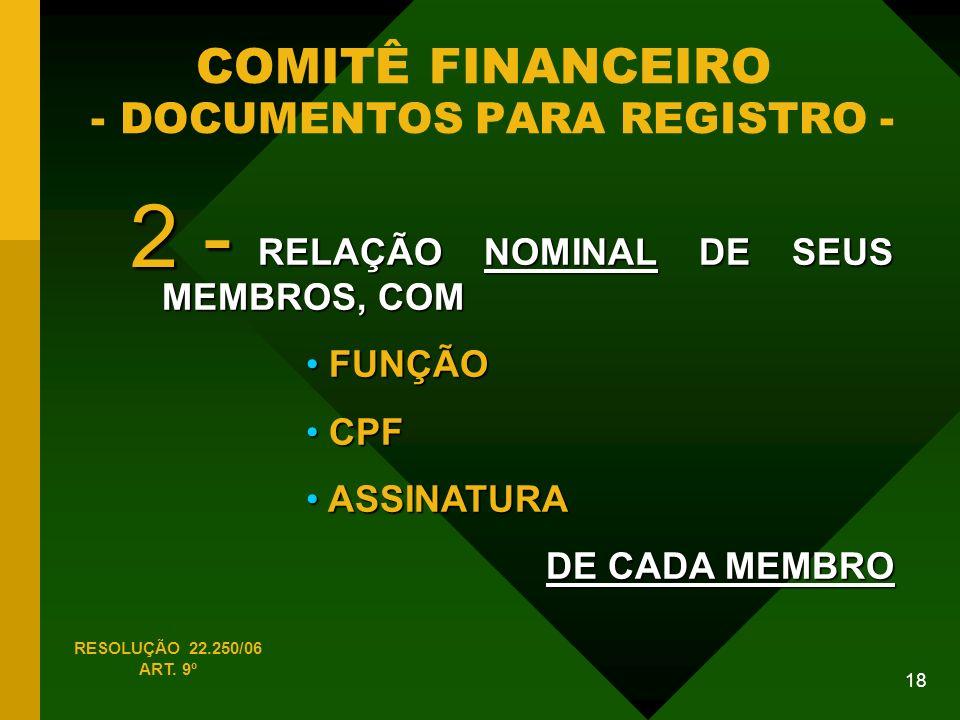 18 COMITÊ FINANCEIRO - DOCUMENTOS PARA REGISTRO - RELAÇÃO NOMINAL DE SEUS MEMBROS, COM FUNÇÃO FUNÇÃO CPF CPF ASSINATURA ASSINATURA DE CADA MEMBRO RESOLUÇÃO 22.250/06 ART.