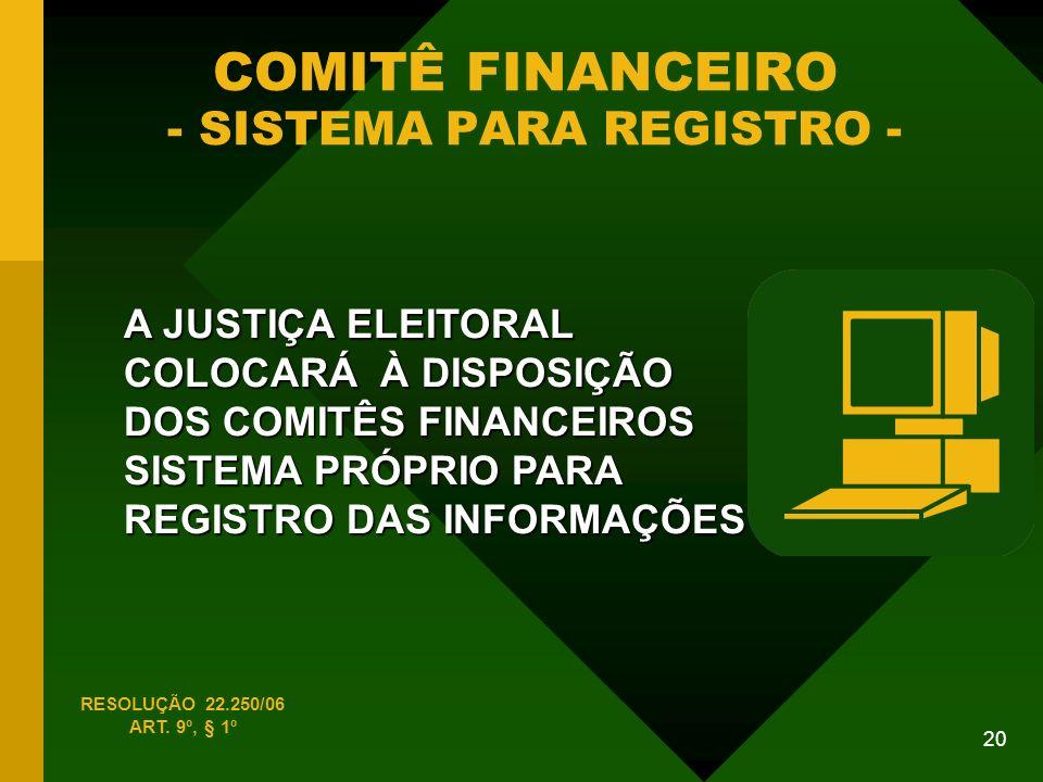 20 COMITÊ FINANCEIRO - SISTEMA PARA REGISTRO - A JUSTIÇA ELEITORAL COLOCARÁ À DISPOSIÇÃO DOS COMITÊS FINANCEIROS SISTEMA PRÓPRIO PARA REGISTRO DAS INFORMAÇÕES RESOLUÇÃO 22.250/06 ART.
