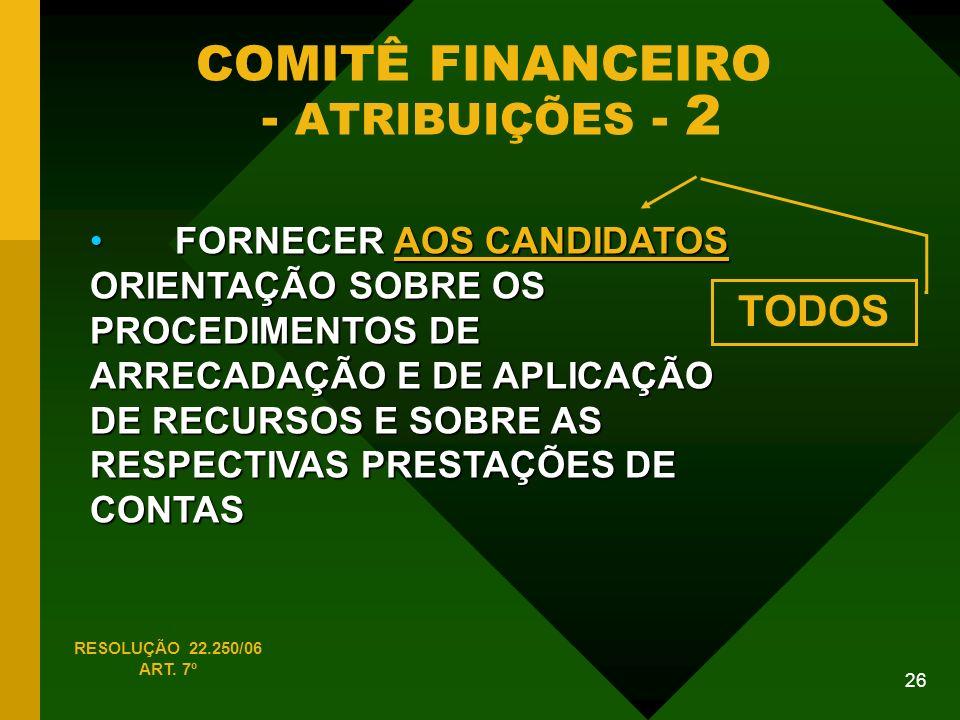 26 COMITÊ FINANCEIRO - ATRIBUIÇÕES - 2 FORNECER AOS CANDIDATOS ORIENTAÇÃO SOBRE OS PROCEDIMENTOS DE ARRECADAÇÃO E DE APLICAÇÃO DE RECURSOS E SOBRE AS RESPECTIVAS PRESTAÇÕES DE CONTAS FORNECER AOS CANDIDATOS ORIENTAÇÃO SOBRE OS PROCEDIMENTOS DE ARRECADAÇÃO E DE APLICAÇÃO DE RECURSOS E SOBRE AS RESPECTIVAS PRESTAÇÕES DE CONTAS RESOLUÇÃO 22.250/06 ART.