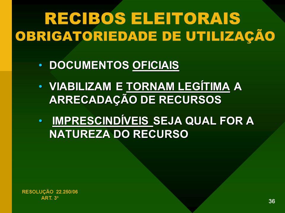36 RECIBOS ELEITORAIS OBRIGATORIEDADE DE UTILIZAÇÃO DOCUMENTOS OFICIAISDOCUMENTOS OFICIAIS VIABILIZAM E TORNAM LEGÍTIMA A ARRECADAÇÃO DE RECURSOSVIABILIZAM E TORNAM LEGÍTIMA A ARRECADAÇÃO DE RECURSOS IMPRESCINDÍVEIS SEJA QUAL FOR A NATUREZA DO RECURSO IMPRESCINDÍVEIS SEJA QUAL FOR A NATUREZA DO RECURSO RESOLUÇÃO 22.250/06 ART.