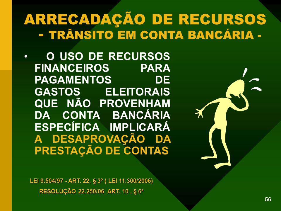 56 ARRECADAÇÃO DE RECURSOS - TRÂNSITO EM CONTA BANCÁRIA - O USO DE RECURSOS FINANCEIROS PARA PAGAMENTOS DE GASTOS ELEITORAIS QUE NÃO PROVENHAM DA CONTA BANCÁRIA ESPECÍFICA IMPLICARÁ A DESAPROVAÇÃO DA PRESTAÇÃO DE CONTAS LEI 9.504/97 - ART.
