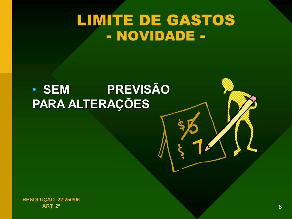6 LIMITE DE GASTOS - NOVIDADE - SEM PREVISÃO PARA ALTERAÇÕES SEM PREVISÃO PARA ALTERAÇÕES RESOLUÇÃO 22.250/06 ART.