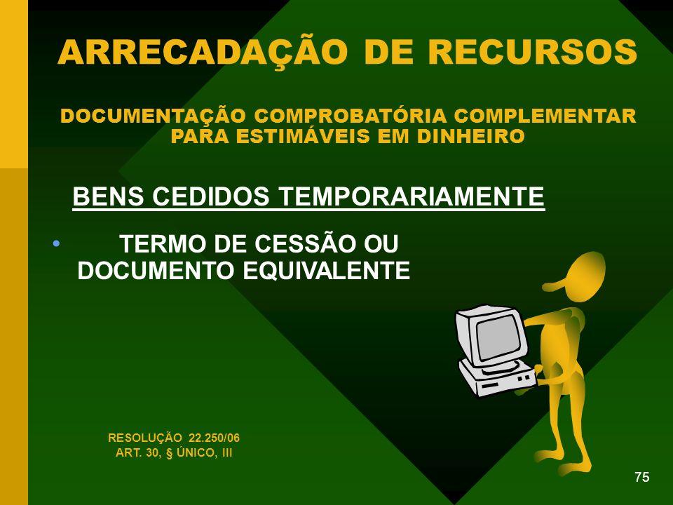 75 BENS CEDIDOS TEMPORARIAMENTE TERMO DE CESSÃO OU DOCUMENTO EQUIVALENTE ARRECADAÇÃO DE RECURSOS DOCUMENTAÇÃO COMPROBATÓRIA COMPLEMENTAR PARA ESTIMÁVEIS EM DINHEIRO RESOLUÇÃO 22.250/06 ART.