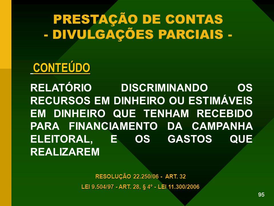 95 PRESTAÇÃO DE CONTAS - DIVULGAÇÕES PARCIAIS - CONTEÚDO RELATÓRIO DISCRIMINANDO OS RECURSOS EM DINHEIRO OU ESTIMÁVEIS EM DINHEIRO QUE TENHAM RECEBIDO PARA FINANCIAMENTO DA CAMPANHA ELEITORAL, E OS GASTOS QUE REALIZAREM RESOLUÇÃO 22.250/06 - ART.