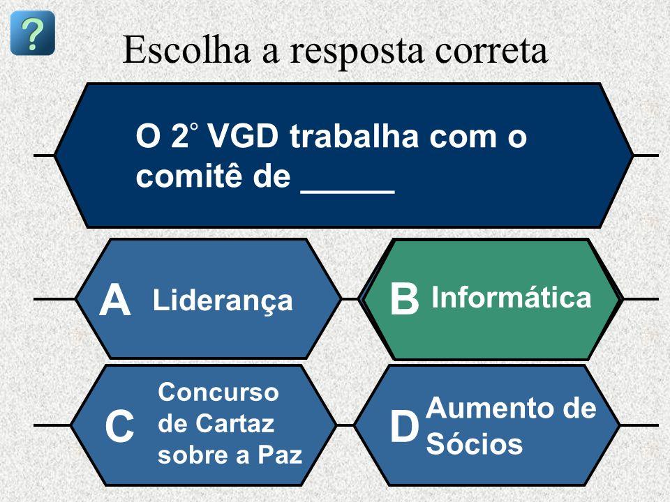 Escolha a resposta correta O 2 ° VGD trabalha com o comitê de _____ Liderança A B Informática Concurso de Cartaz sobre a Paz Aumento de Sócios CD