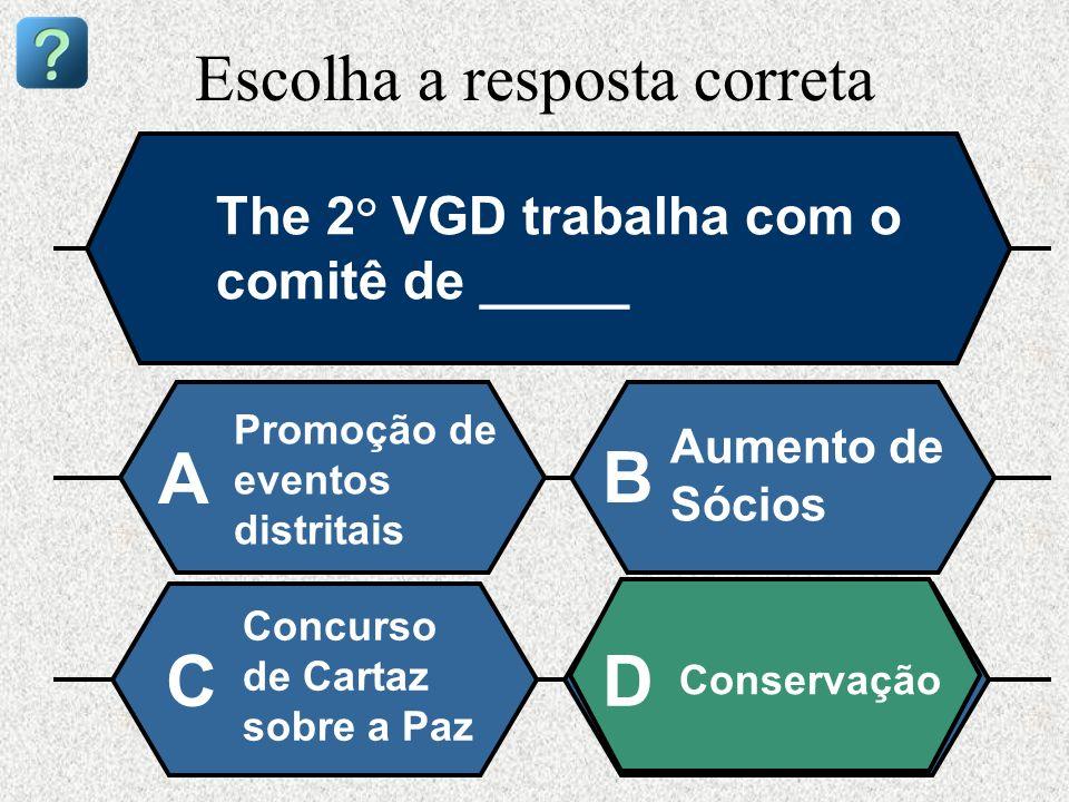 Escolha a resposta correta The 2° VGD trabalha com o comitê de _____ Promoção de eventos distritais A B Aumento de Sócios Concurso de Cartaz sobre a P
